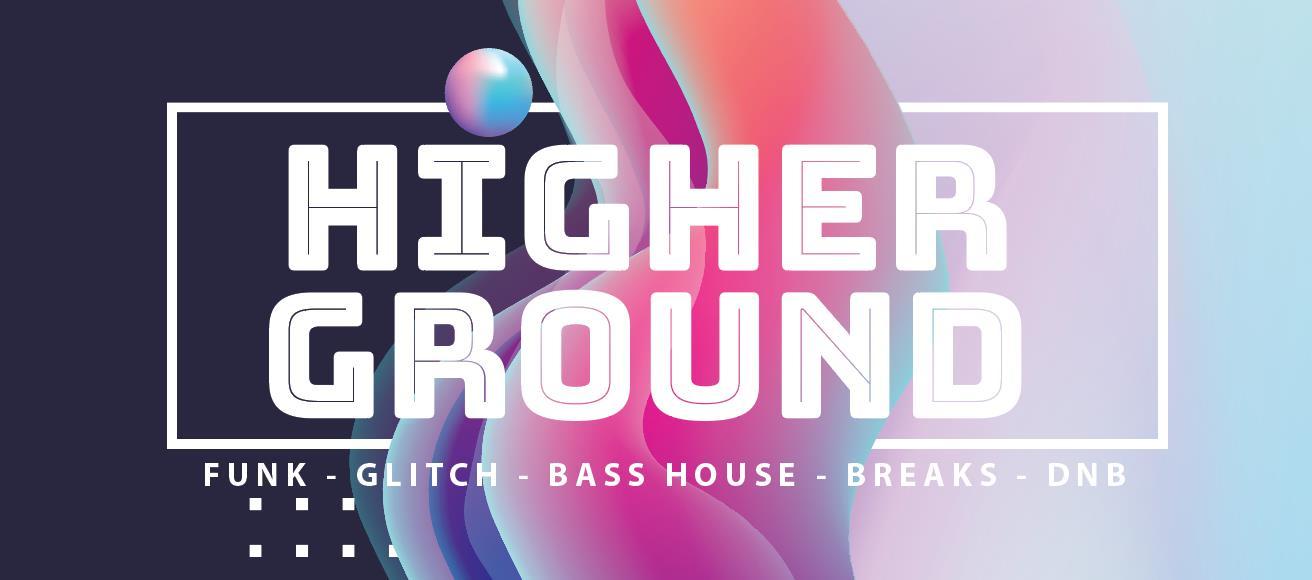 HIGHER GROUND: funk, glitch, bass house, breaks, dnb